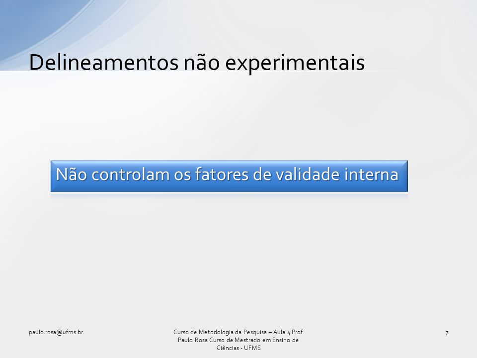 Delineamentos não experimentais 7Curso de Metodologia da Pesquisa – Aula 4 Prof. Paulo Rosa Curso de Mestrado em Ensino de Ciências - UFMS paulo.rosa@
