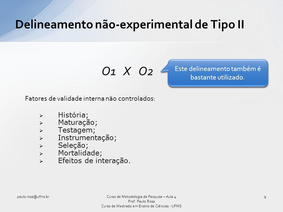 Delineamento não-experimental de Tipo II O1 X O2 Fatores de validade interna não controlados: História; Maturação; Testagem; Instrumentação; Seleção;