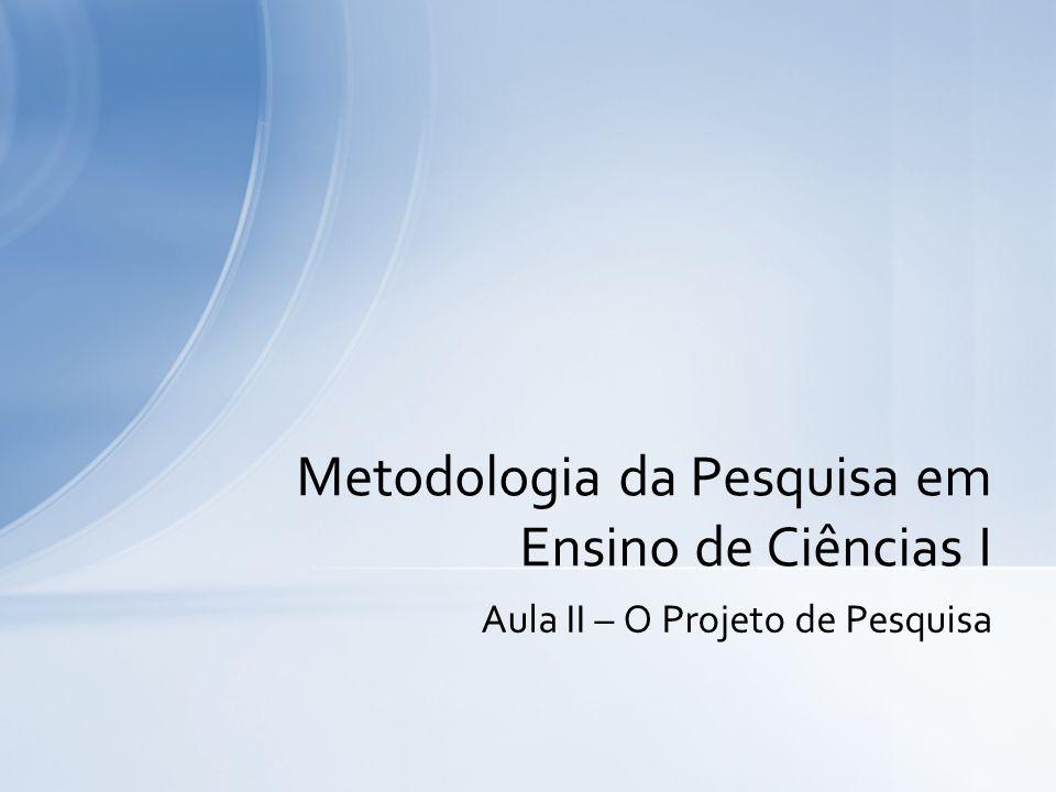 Aula II – O Projeto de Pesquisa Metodologia da Pesquisa em Ensino de Ciências I