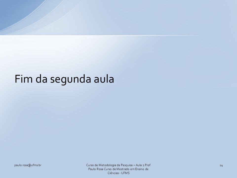 Fim da segunda aula paulo.rosa@ufms.br14Curso de Metodologia da Pesquisa – Aula 2 Prof. Paulo Rosa Curso de Mestrado em Ensino de Ciências - UFMS