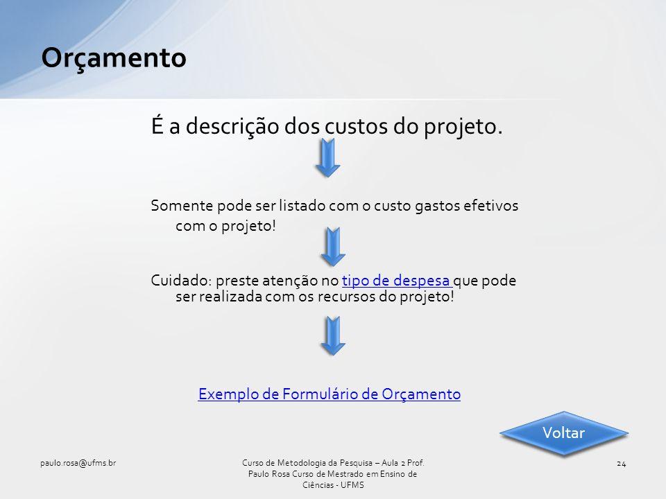 É a descrição dos custos do projeto. Orçamento paulo.rosa@ufms.br24Curso de Metodologia da Pesquisa – Aula 2 Prof. Paulo Rosa Curso de Mestrado em Ens