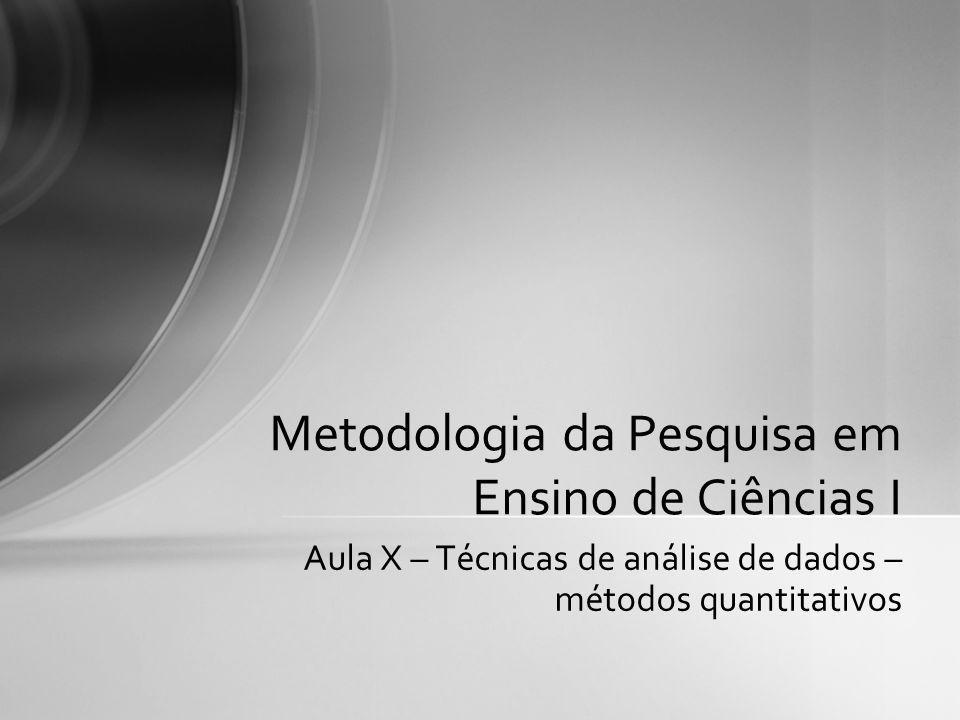 Aula X – Técnicas de análise de dados – métodos quantitativos Metodologia da Pesquisa em Ensino de Ciências I