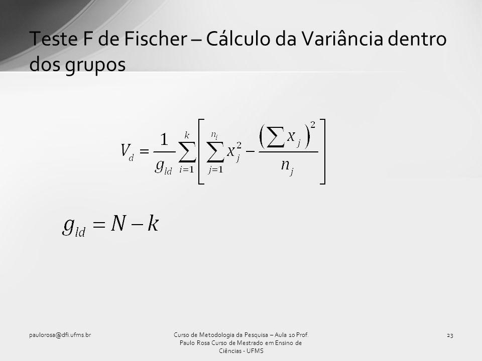 Teste F de Fischer – Cálculo da Variância dentro dos grupos Curso de Metodologia da Pesquisa – Aula 10 Prof. Paulo Rosa Curso de Mestrado em Ensino de