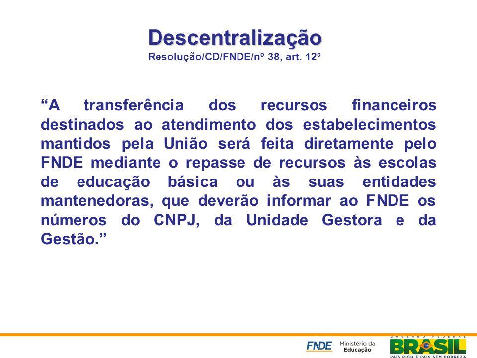 Descentralização Descentralização Resolução/CD/FNDE/nº 38, art. 12º A transferência dos recursos financeiros destinados ao atendimento dos estabelecim