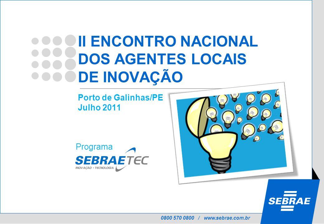 0800 570 0800 / www.sebrae.com.br II ENCONTRO NACIONAL DOS AGENTES LOCAIS DE INOVAÇÃO Porto de Galinhas/PE Julho 2011 Programa