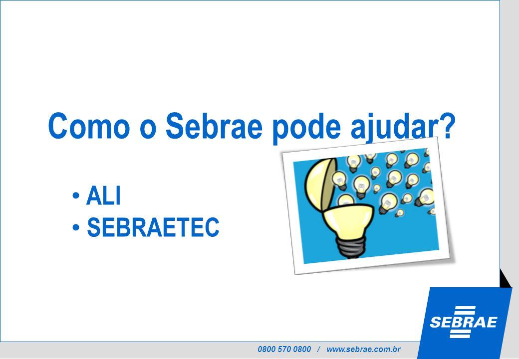 0800 570 0800 / www.sebrae.com.br Como o Sebrae pode ajudar ALI SEBRAETEC