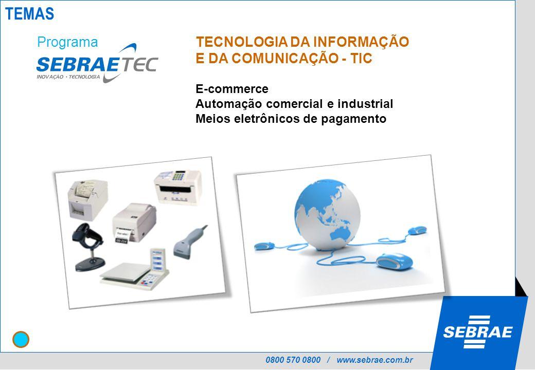 0800 570 0800 / www.sebrae.com.br TECNOLOGIA DA INFORMAÇÃO E DA COMUNICAÇÃO - TIC E-commerce Automação comercial e industrial Meios eletrônicos de pagamento Programa TEMAS