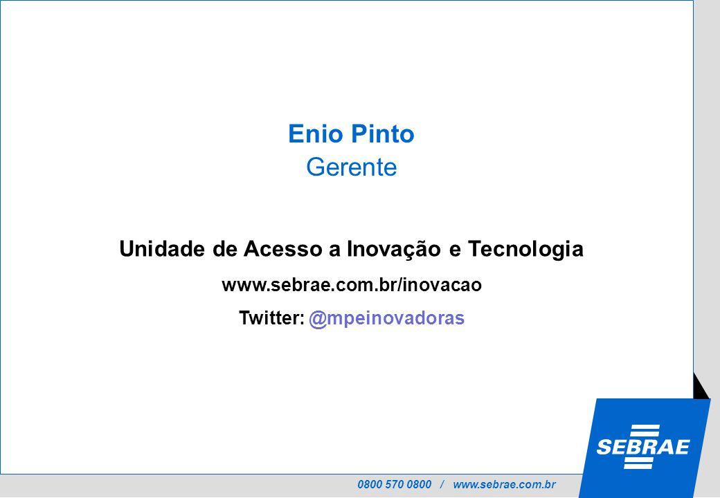 0800 570 0800 / www.sebrae.com.br Unidade de Acesso a Inovação e Tecnologia www.sebrae.com.br/inovacao Twitter: @mpeinovadoras Enio Pinto Gerente