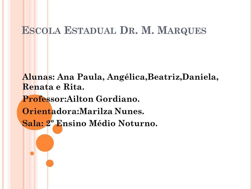 E SCOLA E STADUAL D R. M. M ARQUES Alunas: Ana Paula, Angélica,Beatriz,Daniela, Renata e Rita. Professor:Ailton Gordiano. Orientadora:Marilza Nunes. S