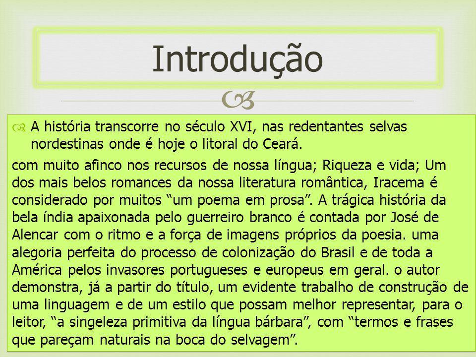 A história transcorre no século XVI, nas redentantes selvas nordestinas onde é hoje o litoral do Ceará. com muito afinco nos recursos de nossa língua;