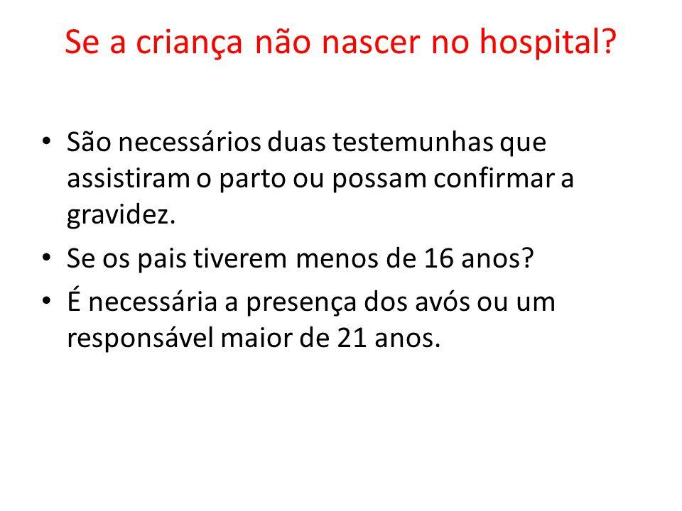 Se a criança não nascer no hospital? São necessários duas testemunhas que assistiram o parto ou possam confirmar a gravidez. Se os pais tiverem menos