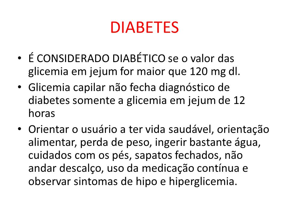 DIABETES É CONSIDERADO DIABÉTICO se o valor das glicemia em jejum for maior que 120 mg dl. Glicemia capilar não fecha diagnóstico de diabetes somente