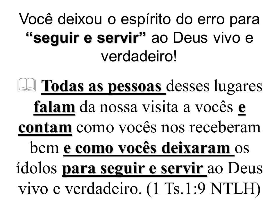 seguir e servir Você deixou o espírito do erro para seguir e servir ao Deus vivo e verdadeiro.