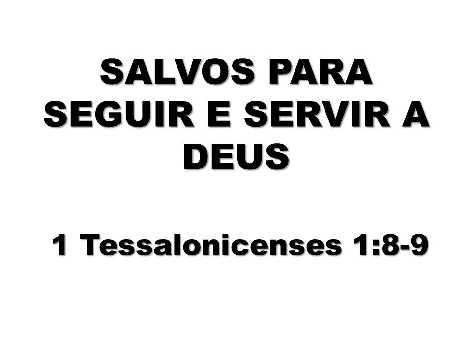 SALVOS PARA SEGUIR E SERVIR A DEUS 1 Tessalonicenses 1:8-9