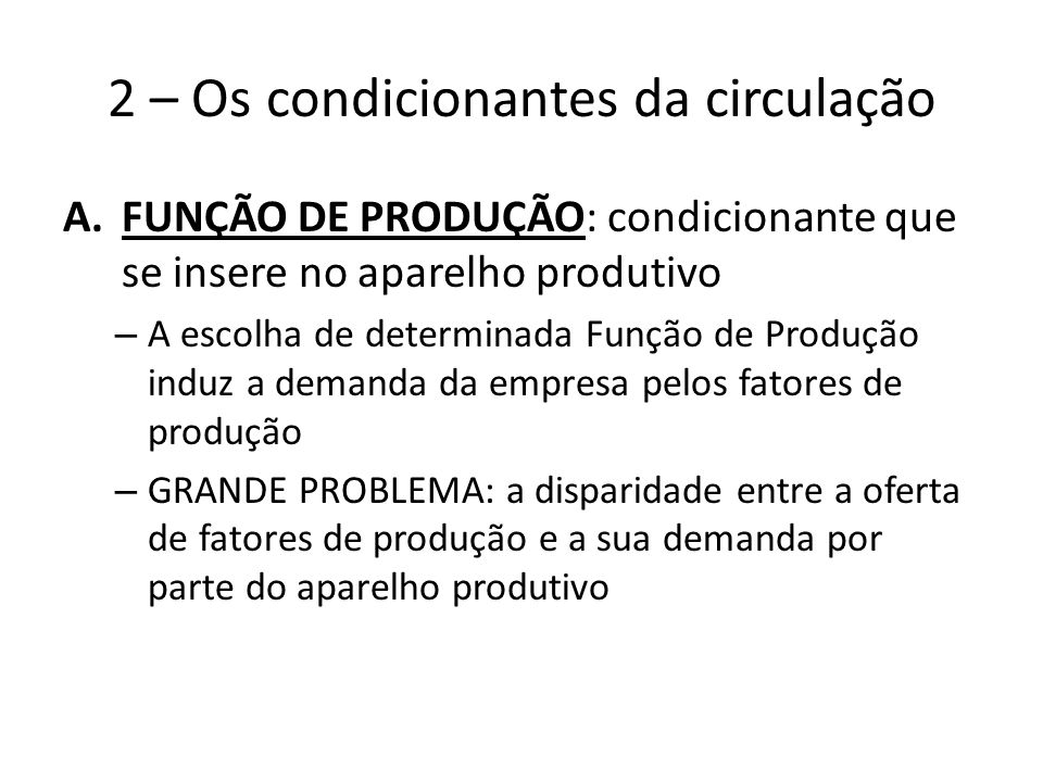 2 – Os condicionantes da circulação A.FUNÇÃO DE PRODUÇÃO: condicionante que se insere no aparelho produtivo – A escolha de determinada Função de Produção induz a demanda da empresa pelos fatores de produção – GRANDE PROBLEMA: a disparidade entre a oferta de fatores de produção e a sua demanda por parte do aparelho produtivo