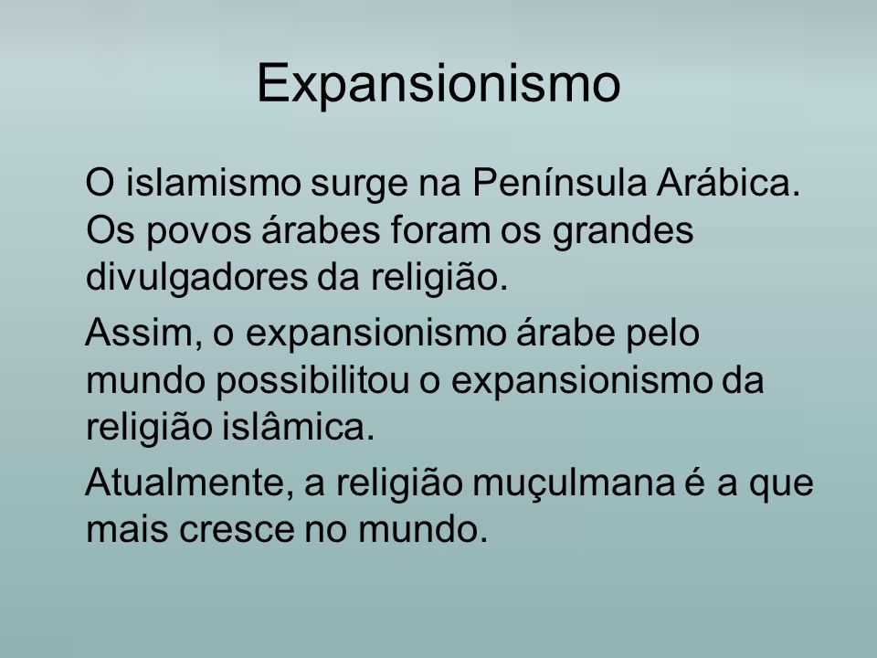 Expansionismo O islamismo surge na Península Arábica. Os povos árabes foram os grandes divulgadores da religião. Assim, o expansionismo árabe pelo mun