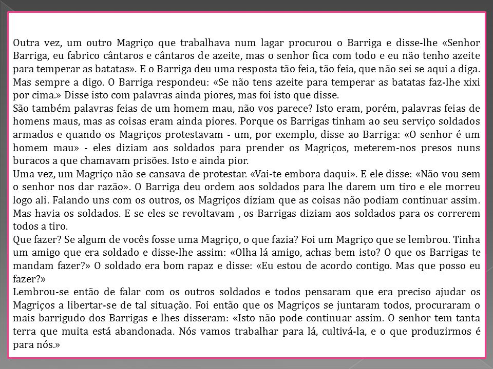 Outra vez, um outro Magriço que trabalhava num lagar procurou o Barriga e disse-lhe «Senhor Barriga, eu fabrico cântaros e cântaros de azeite, mas o senhor fica com todo e eu não tenho azeite para temperar as batatas».