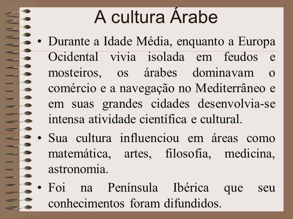 A cultura Árabe Durante a Idade Média, enquanto a Europa Ocidental vivia isolada em feudos e mosteiros, os árabes dominavam o comércio e a navegação n