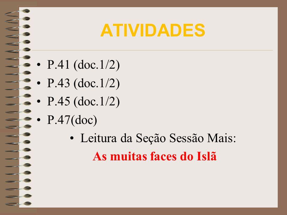 ATIVIDADES P.41 (doc.1/2) P.43 (doc.1/2) P.45 (doc.1/2) P.47(doc) Leitura da Seção Sessão Mais: As muitas faces do Islã