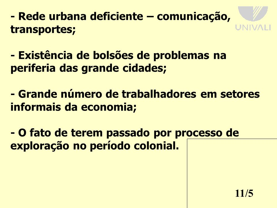 11/5 - Rede urbana deficiente – comunicação, transportes; - Existência de bolsões de problemas na periferia das grande cidades; - Grande número de trabalhadores em setores informais da economia; - O fato de terem passado por processo de exploração no período colonial.