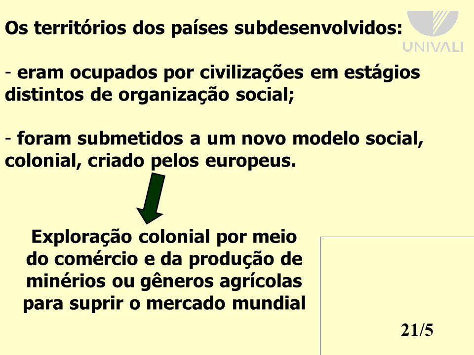 21/5 Os territórios dos países subdesenvolvidos: - eram ocupados por civilizações em estágios distintos de organização social; - foram submetidos a um novo modelo social, colonial, criado pelos europeus.