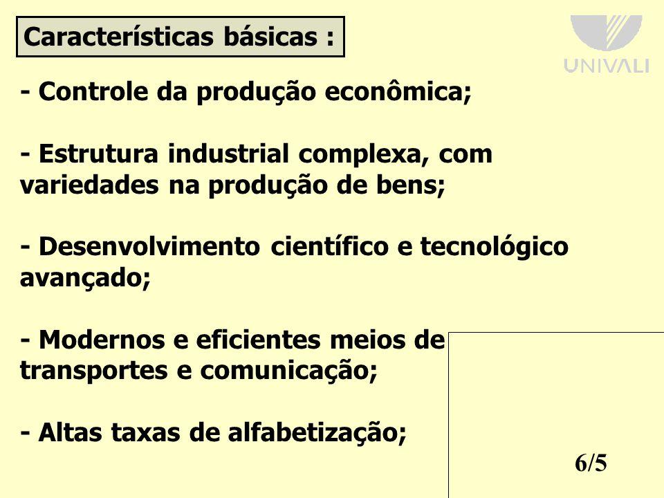 6/5 Características básicas : - Controle da produção econômica; - Estrutura industrial complexa, com variedades na produção de bens; - Desenvolvimento científico e tecnológico avançado; - Modernos e eficientes meios de transportes e comunicação; - Altas taxas de alfabetização;