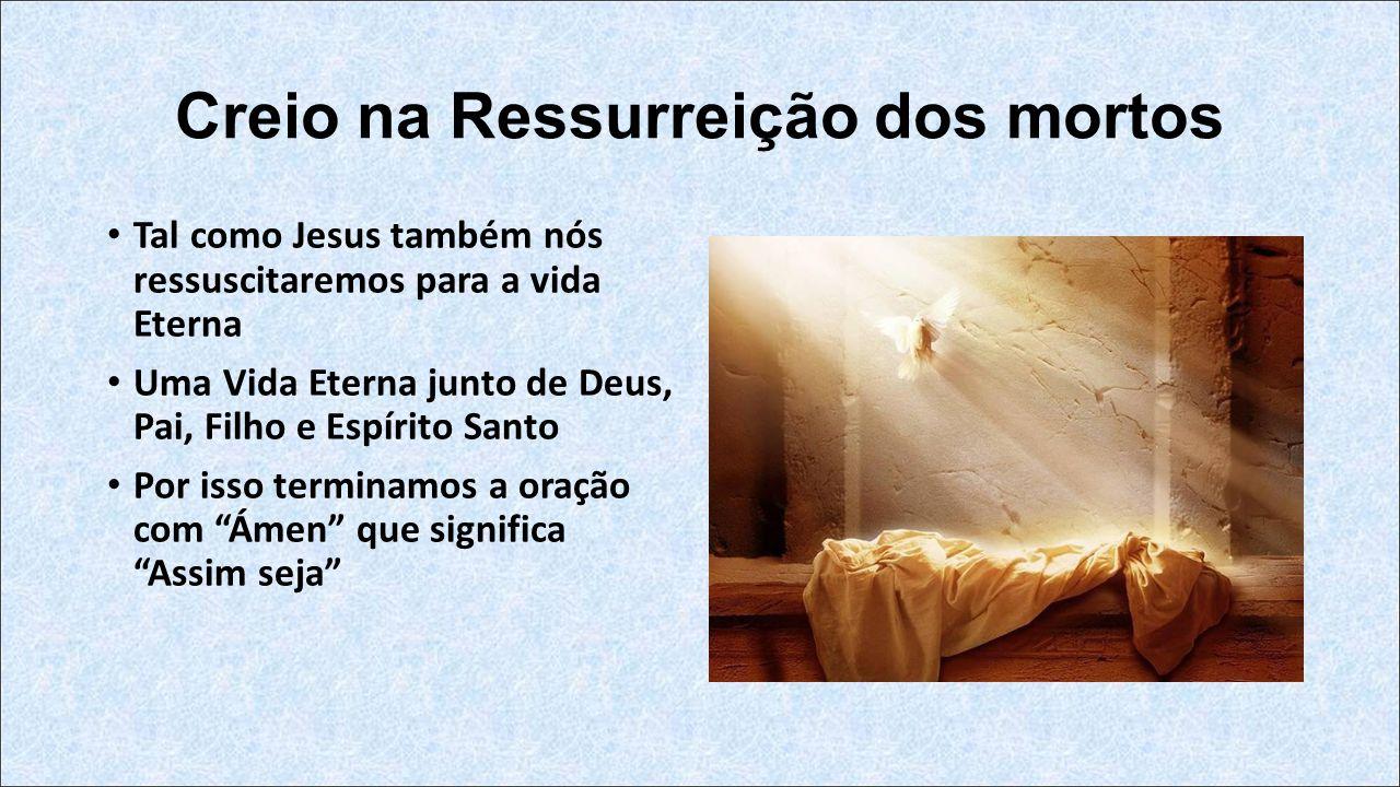 Creio na Ressurreição dos mortos Tal como Jesus também nós ressuscitaremos para a vida Eterna Uma Vida Eterna junto de Deus, Pai, Filho e Espírito Santo Por isso terminamos a oração com Ámen que significa Assim seja