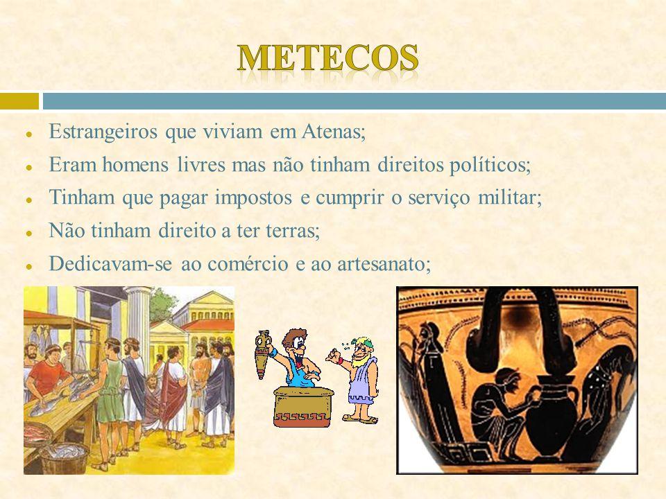 ● Estrangeiros que viviam em Atenas; ● Eram homens livres mas não tinham direitos políticos; ● Tinham que pagar impostos e cumprir o serviço militar; ● Não tinham direito a ter terras; ● Dedicavam-se ao comércio e ao artesanato;