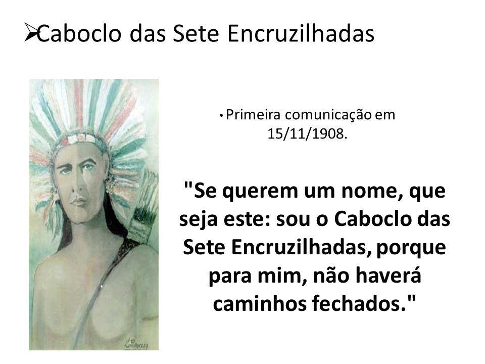  Caboclo das Sete Encruzilhadas Primeira comunicação em 15/11/1908.