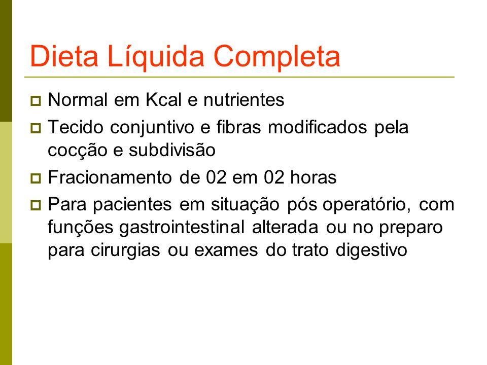 Dieta Líquida Completa  Normal em Kcal e nutrientes  Tecido conjuntivo e fibras modificados pela cocção e subdivisão  Fracionamento de 02 em 02 horas  Para pacientes em situação pós operatório, com funções gastrointestinal alterada ou no preparo para cirurgias ou exames do trato digestivo