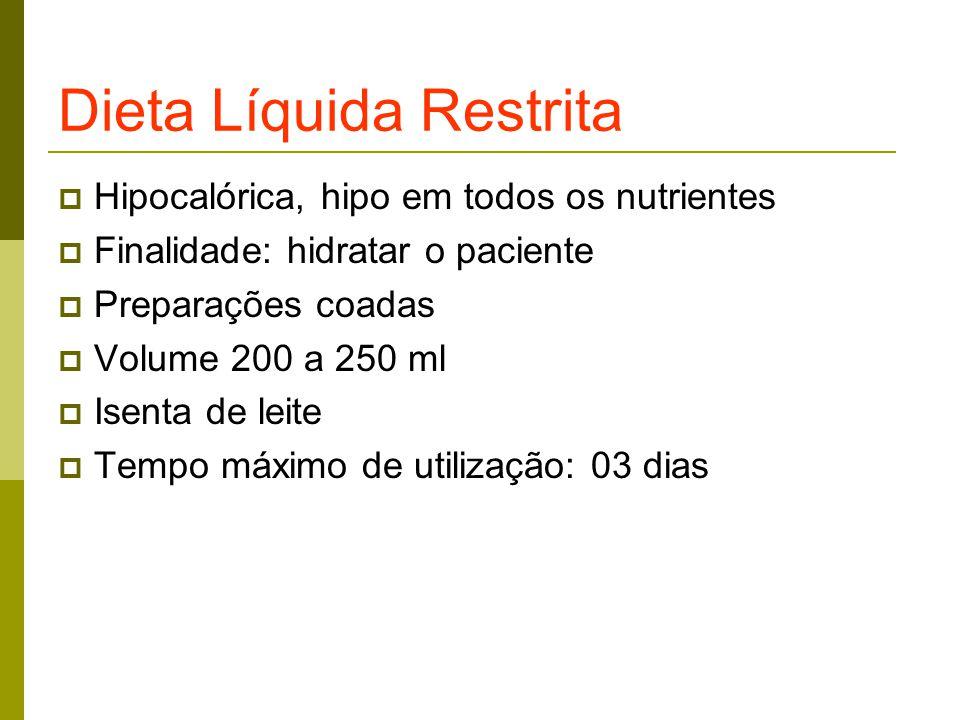 Dieta Líquida Restrita  Hipocalórica, hipo em todos os nutrientes  Finalidade: hidratar o paciente  Preparações coadas  Volume 200 a 250 ml  Isenta de leite  Tempo máximo de utilização: 03 dias