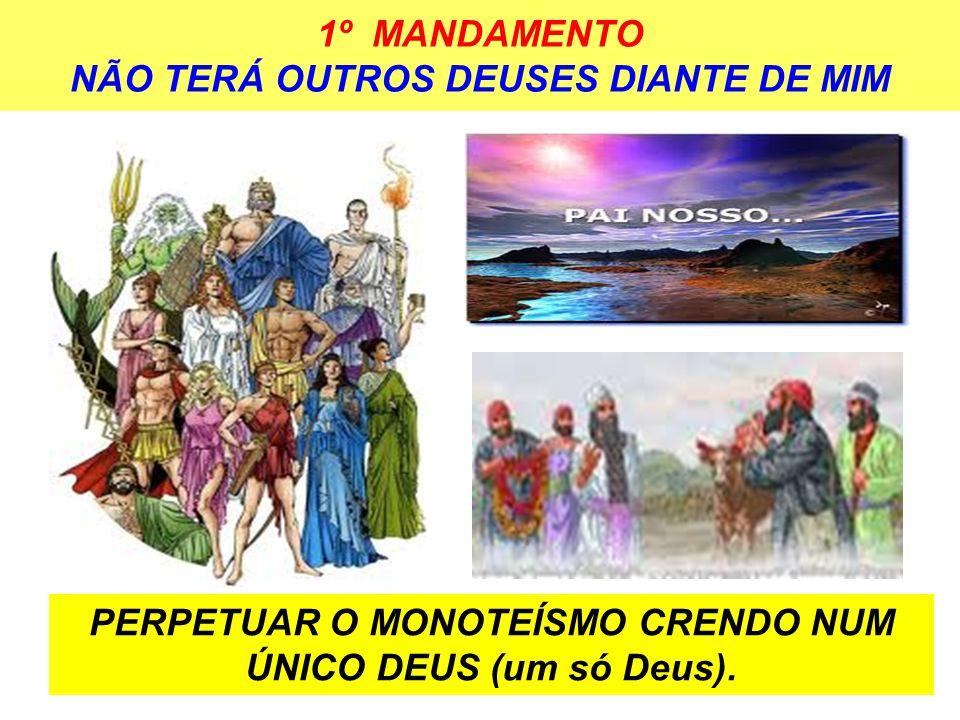 1º MANDAMENTO NÃO TERÁ OUTROS DEUSES DIANTE DE MIM PERPETUAR O MONOTEÍSMO CRENDO NUM ÚNICO DEUS (um só Deus).