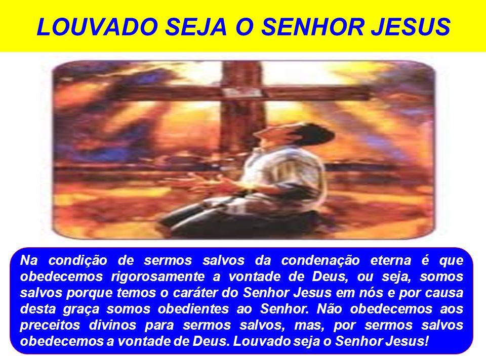 LOUVADO SEJA O SENHOR JESUS Na condição de sermos salvos da condenação eterna é que obedecemos rigorosamente a vontade de Deus, ou seja, somos salvos porque temos o caráter do Senhor Jesus em nós e por causa desta graça somos obedientes ao Senhor.