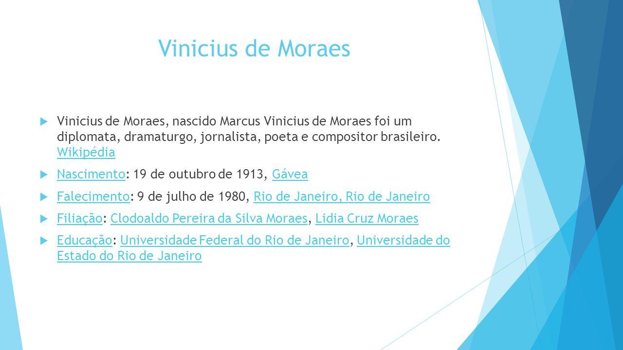 Vinicius de Moraes  Vinicius de Moraes, nascido Marcus Vinicius de Moraes foi um diplomata, dramaturgo, jornalista, poeta e compositor brasileiro. Wi