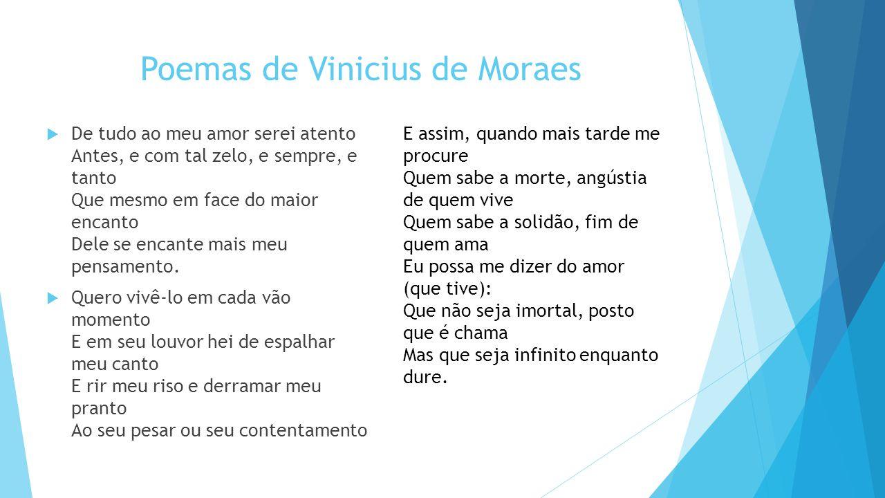 Poemas de Vinicius de Moraes  De tudo ao meu amor serei atento Antes, e com tal zelo, e sempre, e tanto Que mesmo em face do maior encanto Dele se encante mais meu pensamento.