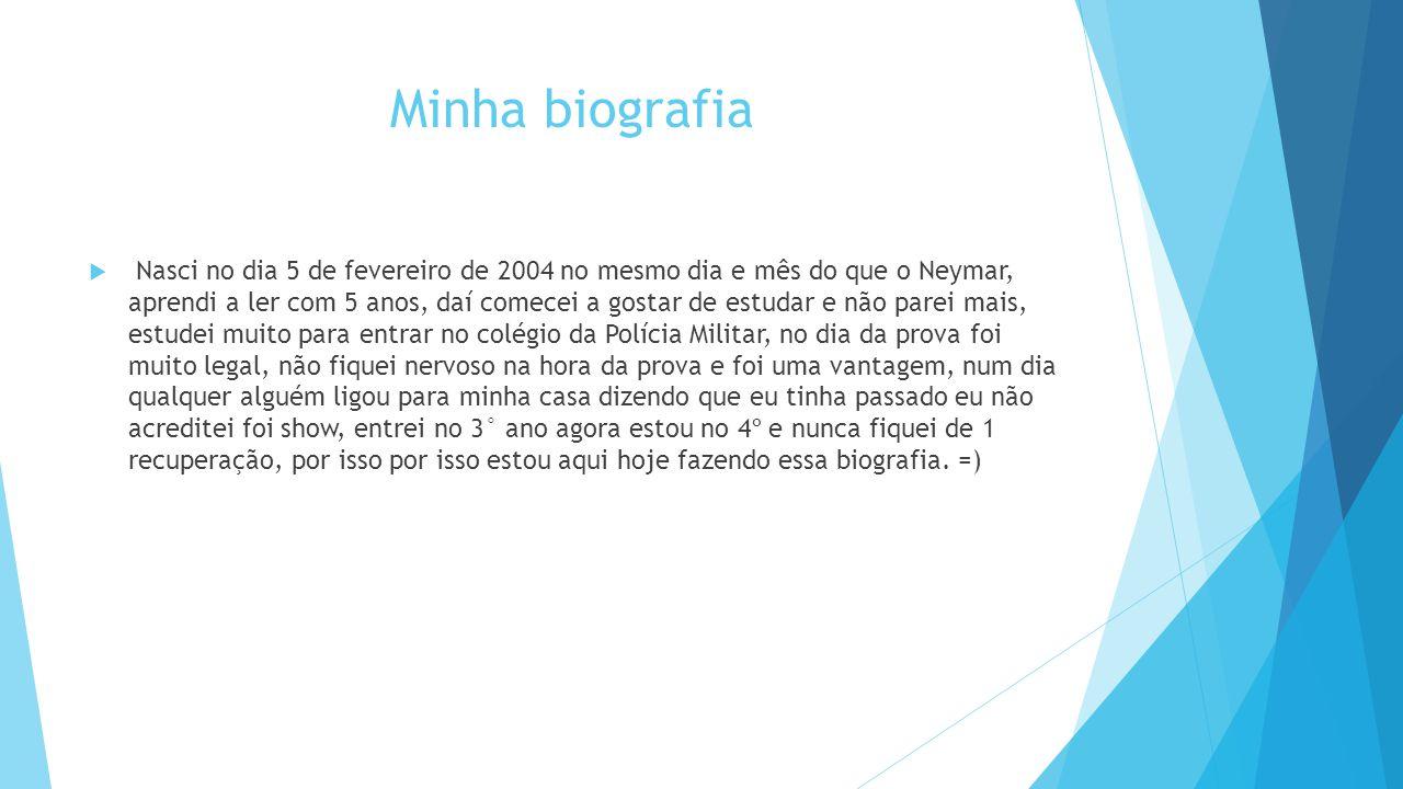 Minha biografia  Nasci no dia 5 de fevereiro de 2004 no mesmo dia e mês do que o Neymar, aprendi a ler com 5 anos, daí comecei a gostar de estudar e
