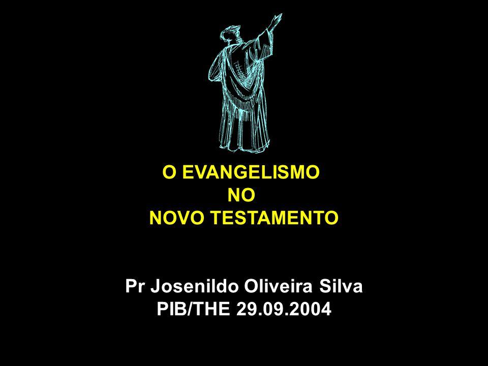 O EVANGELISMO NO NOVO TESTAMENTO Pr Josenildo Oliveira Silva PIB/THE 29.09.2004