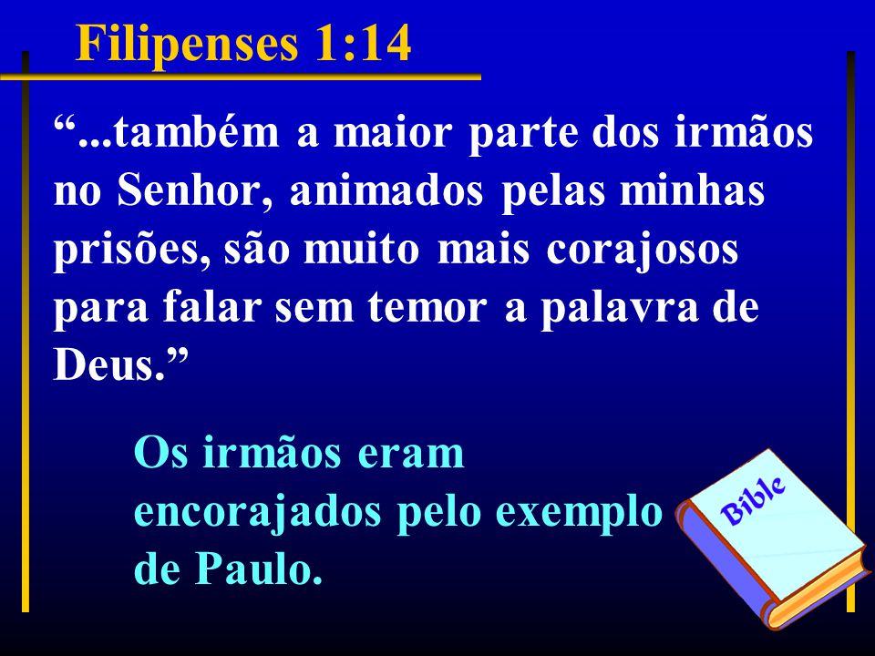 Filipenses 1:14 ...também a maior parte dos irmãos no Senhor, animados pelas minhas prisões, são muito mais corajosos para falar sem temor a palavra de Deus. Os irmãos eram encorajados pelo exemplo de Paulo.