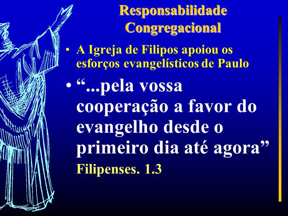 Responsabilidade Congregacional A Igreja de Filipos apoiou os esforços evangelísticos de Paulo ...pela vossa cooperação a favor do evangelho desde o primeiro dia até agora Filipenses.