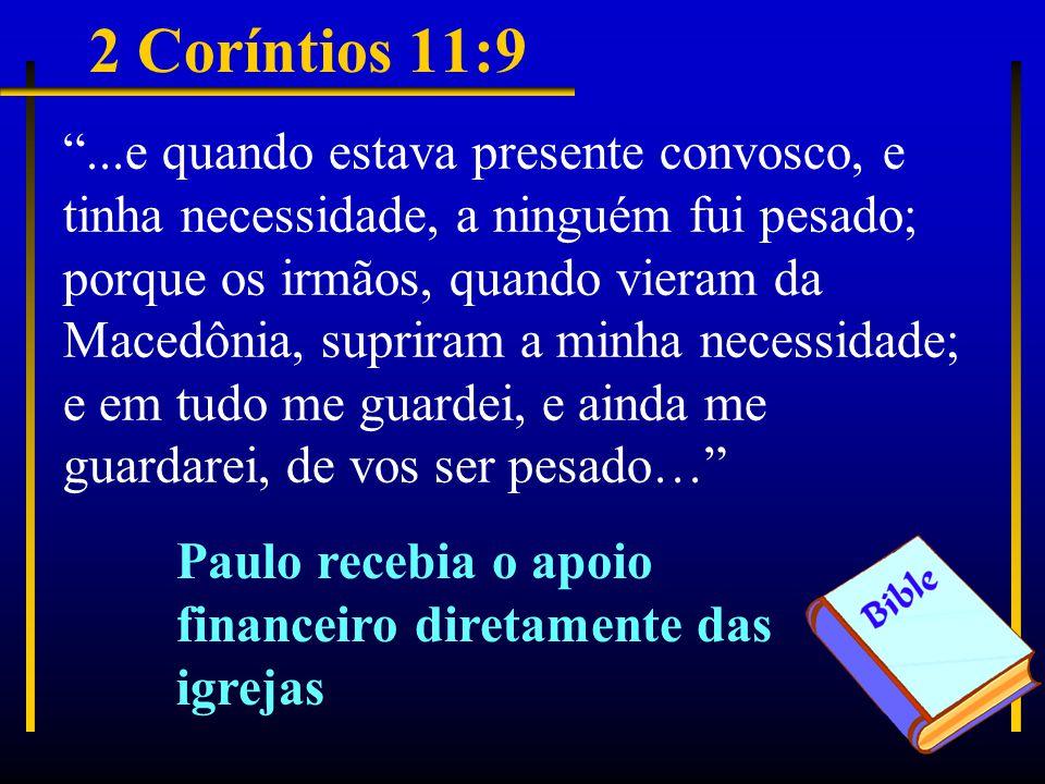 2 Coríntios 11:9 ...e quando estava presente convosco, e tinha necessidade, a ninguém fui pesado; porque os irmãos, quando vieram da Macedônia, supriram a minha necessidade; e em tudo me guardei, e ainda me guardarei, de vos ser pesado… Paulo recebia o apoio financeiro diretamente das igrejas