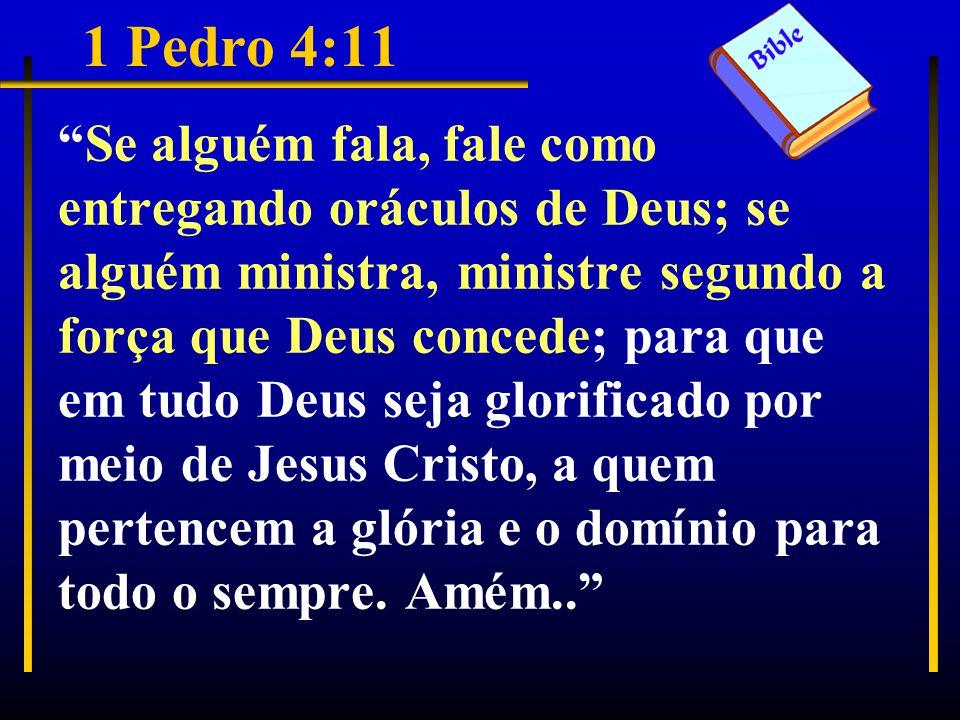 1 Pedro 4:11 Se alguém fala, fale como entregando oráculos de Deus; se alguém ministra, ministre segundo a força que Deus concede; para que em tudo Deus seja glorificado por meio de Jesus Cristo, a quem pertencem a glória e o domínio para todo o sempre.