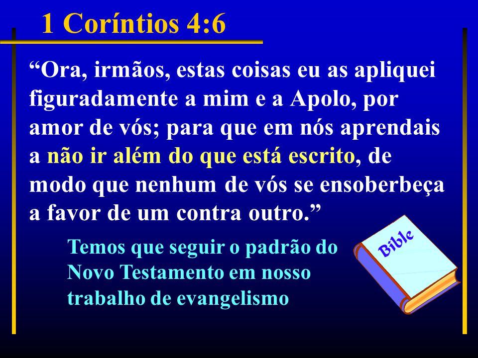 1 Coríntios 4:6 Ora, irmãos, estas coisas eu as apliquei figuradamente a mim e a Apolo, por amor de vós; para que em nós aprendais a não ir além do que está escrito, de modo que nenhum de vós se ensoberbeça a favor de um contra outro. Temos que seguir o padrão do Novo Testamento em nosso trabalho de evangelismo