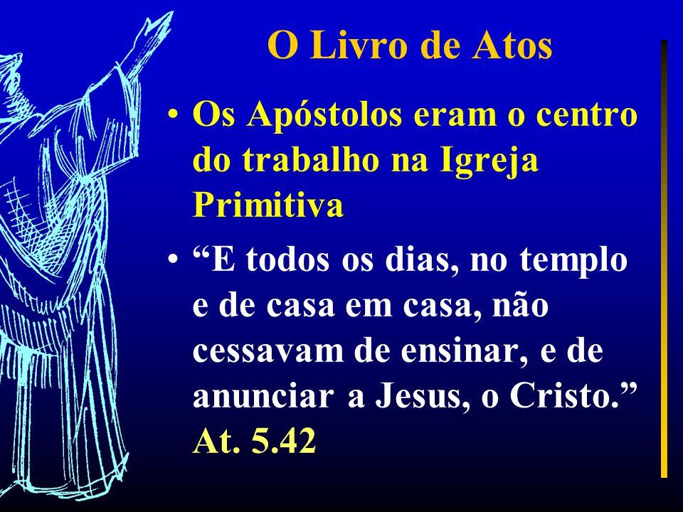 O Livro de Atos Os Apóstolos eram o centro do trabalho na Igreja Primitiva E todos os dias, no templo e de casa em casa, não cessavam de ensinar, e de anunciar a Jesus, o Cristo. At.