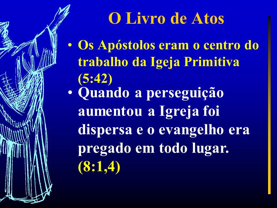 O Livro de Atos Os Apóstolos eram o centro do trabalho da Igeja Primitiva (5:42) Quando a perseguição aumentou a Igreja foi dispersa e o evangelho era pregado em todo lugar.