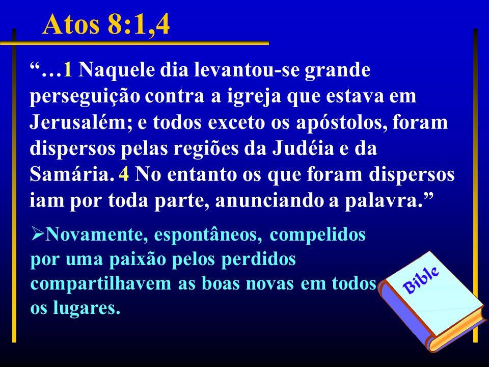 Atos 8:1,4 …1 Naquele dia levantou-se grande perseguição contra a igreja que estava em Jerusalém; e todos exceto os apóstolos, foram dispersos pelas regiões da Judéia e da Samária.