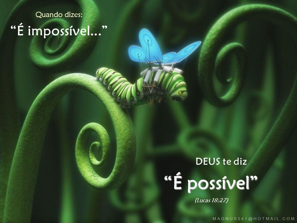 Quando dizes: É impossível... DEUS te diz É possível (Lucas 18:27)