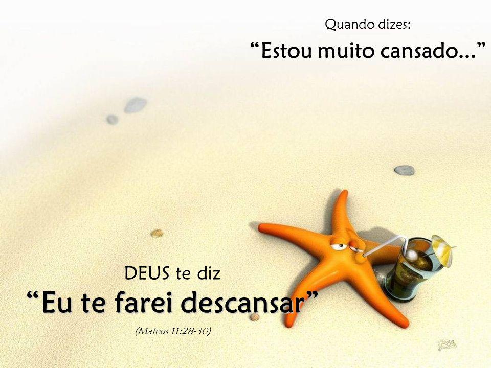 Quando dizes: Estou muito cansado... DEUS te diz Eu te farei descansar (Mateus 11:28-30)