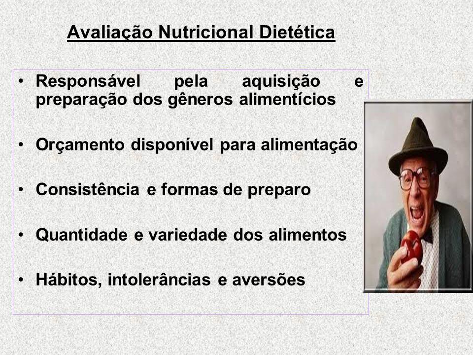 Avaliação Nutricional Dietética Responsável pela aquisição e preparação dos gêneros alimentícios Orçamento disponível para alimentação Consistência e formas de preparo Quantidade e variedade dos alimentos Hábitos, intolerâncias e aversões
