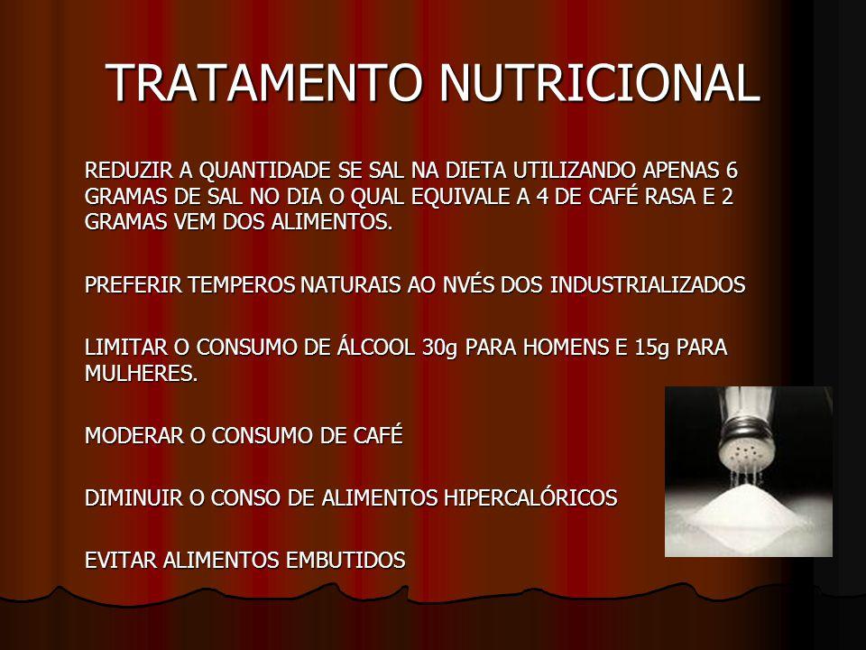 TRATAMENTO NUTRICIONAL REDUZIR A QUANTIDADE SE SAL NA DIETA UTILIZANDO APENAS 6 GRAMAS DE SAL NO DIA O QUAL EQUIVALE A 4 DE CAFÉ RASA E 2 GRAMAS VEM DOS ALIMENTOS.