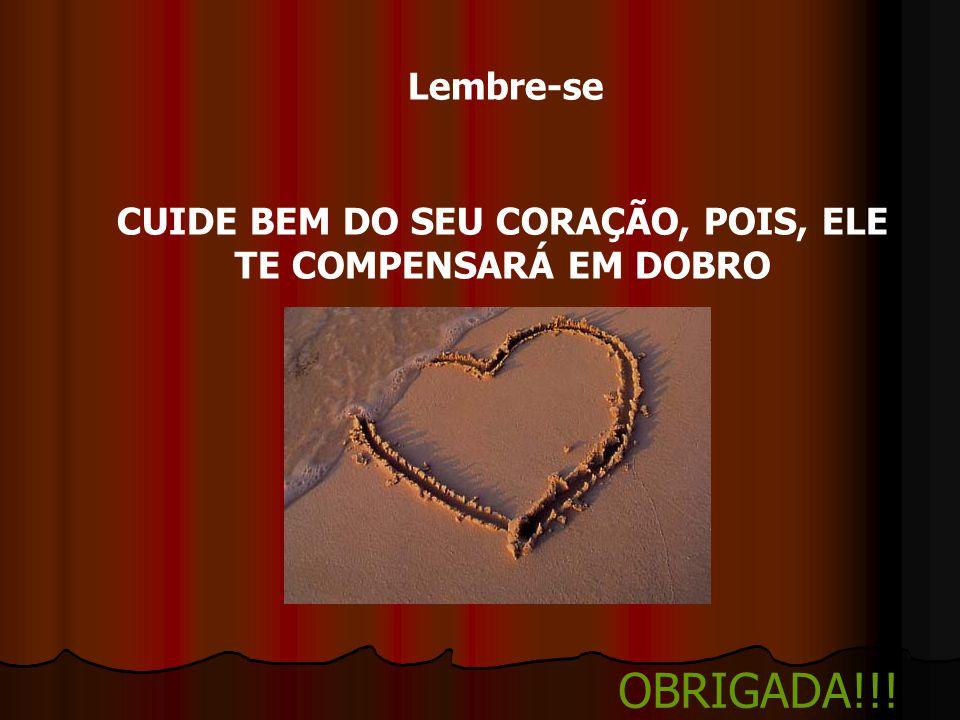 Lembre-se CUIDE BEM DO SEU CORAÇÃO, POIS, ELE TE COMPENSARÁ EM DOBRO OBRIGADA!!!